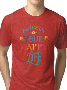 Don't Put Off Your Happy Life Tri-blend T-Shirt