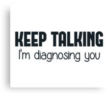 Keep Talking I'm Diagnosing You Canvas Print