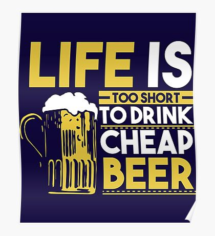 Life Is Too Short To Drink Cheap Beer Poster