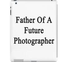 Father Of A Future Photographer  iPad Case/Skin