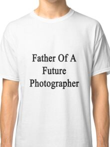 Father Of A Future Photographer  Classic T-Shirt