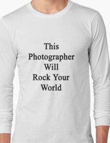 This Photographer Will Rock Your World  Long Sleeve T-Shirt