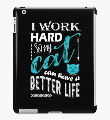 I Work Hard So My Cat Can Have a Better Life T Shirt iPad Case/Skin