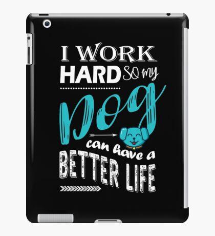 I Work Hard So My Dog Can Have a Better Life T Shirt iPad Case/Skin