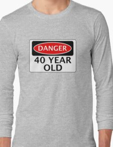 DANGER 40 YEAR OLD, FAKE FUNNY BIRTHDAY SAFETY SIGN Long Sleeve T-Shirt