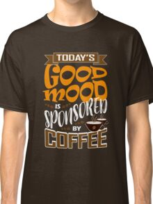 Today's Good Mood Is Sponsored By Coffee T Shirt Classic T-Shirt