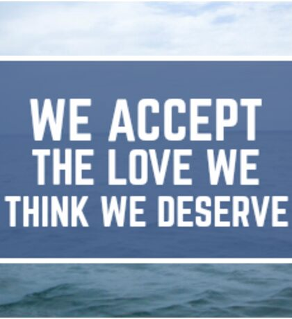 We Accept The Love We Think We Deserve Sticker