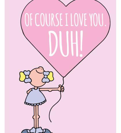 Of course I love you... DUH! Sticker