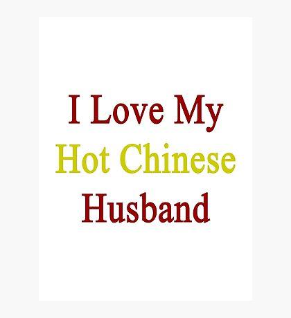 I Love My Hot Chinese Husband  Photographic Print