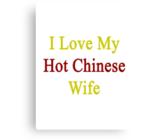I Love My Hot Chinese Wife  Canvas Print