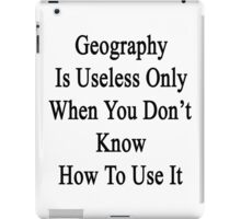 Geography Is Useless Only When You Don't Know How To Use It  iPad Case/Skin