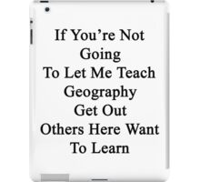 If You're Not Going To Let Me Teach Geography Get Out Others Here Want To Learn  iPad Case/Skin