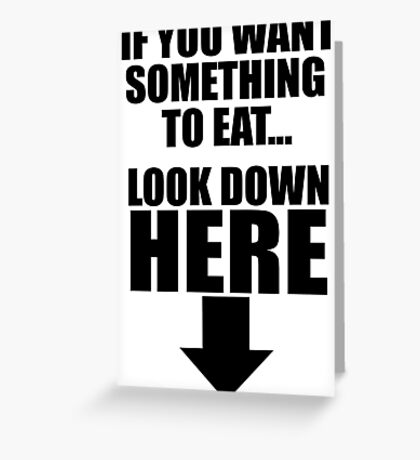 If you want something to eat look down here arrow Greeting Card