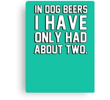 In dog beers I have only had about two Canvas Print