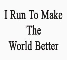 I Run To Make The World Better  by supernova23