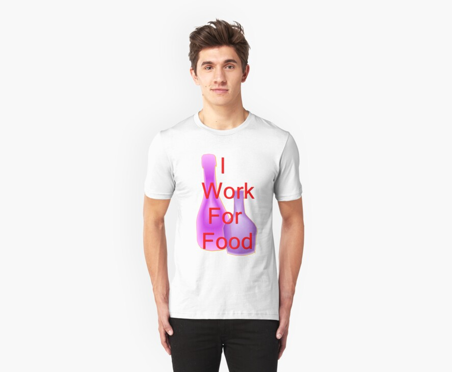 TSHIRT I WORK FOR FOOD by Dominic Melfi