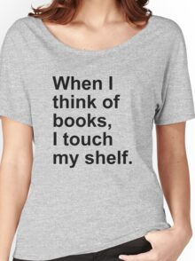 When I think of books, I touch my shelf. Women's Relaxed Fit T-Shirt