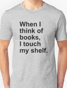 When I think of books, I touch my shelf. T-Shirt