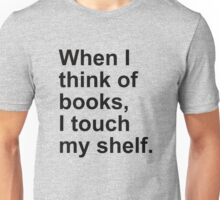 When I think of books, I touch my shelf. Unisex T-Shirt