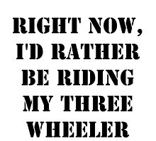 Right Now, I'd Rather Be Riding My Three Wheeler - Black Text by cmmei