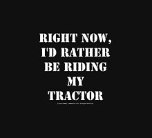 Right Now, I'd Rather Be Riding My Tractor - White Text Unisex T-Shirt