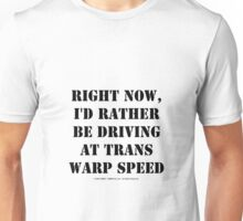 Right Now, I'd Rather Be Driving At Trans Warp Speed - Black Text Unisex T-Shirt