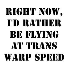 Right Now, I'd Rather Be Flying At Trans Warp Speed - Black Text by cmmei