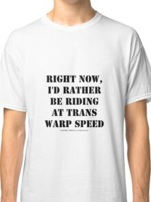 Right Now, I'd Rather Be Riding At Trans Warp Speed - Black Text Classic T-Shirt