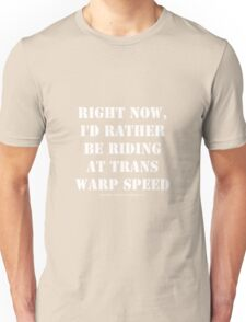 Right Now, I'd Rather Be Riding At Trans Warp Speed - White Text Unisex T-Shirt