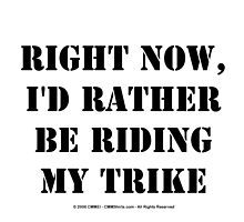 Right Now, I'd Rather Be Riding My Trike - Black Text by cmmei