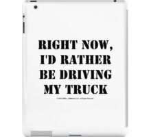 Right Now, I'd Rather Be Driving My Truck - Black Text iPad Case/Skin