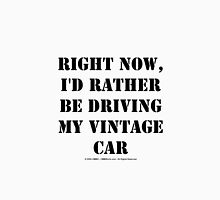 Right Now, I'd Rather Be Driving My Vintage Car - Black Text Unisex T-Shirt