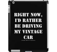 Right Now, I'd Rather Be Driving My Vintage Car - White Text iPad Case/Skin