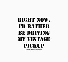 Right Now, I'd Rather Be Driving My Vintage Pickup - Black Text Unisex T-Shirt