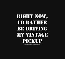 Right Now, I'd Rather Be Driving My Vintage Pickup - White Text Unisex T-Shirt