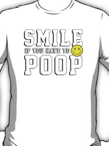 Smile if you have to poop T-Shirt