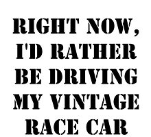 Right Now, I'd Rather Be Driving My Vintage Race Car - Black Text by cmmei