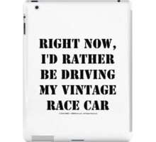 Right Now, I'd Rather Be Driving My Vintage Race Car - Black Text iPad Case/Skin