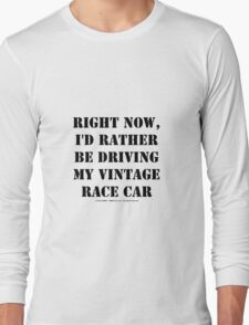Right Now, I'd Rather Be Driving My Vintage Race Car - Black Text Long Sleeve T-Shirt