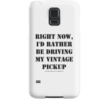 Right Now, I'd Rather Be Driving My Vintage Pickup - Black Text Samsung Galaxy Case/Skin
