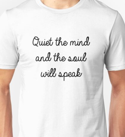 Quiet the mind and the soul will speak Unisex T-Shirt