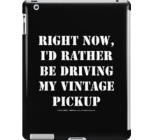 Right Now, I'd Rather Be Driving My Vintage Pickup - White Text iPad Case/Skin