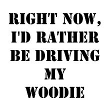Right Now, I'd Rather Be Driving My Woodie - Black Text by cmmei