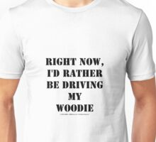 Right Now, I'd Rather Be Driving My Woodie - Black Text Unisex T-Shirt