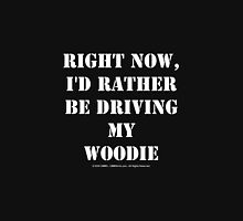 Right Now, I'd Rather Be Driving My Woodie - White Text Unisex T-Shirt
