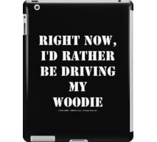 Right Now, I'd Rather Be Driving My Woodie - White Text iPad Case/Skin