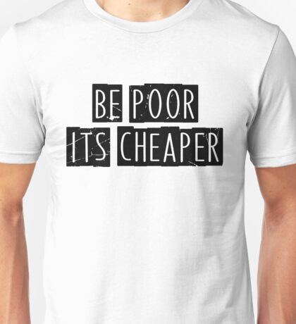 Be Poor It's Cheaper Unisex T-Shirt