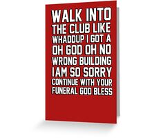 walk in the club like whaddup I got a oh no oh god wrong building im so sorry continue with your funeral god bless Greeting Card