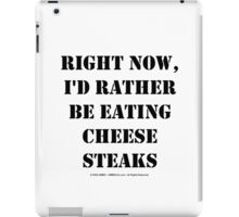 Right Now, I'd Rather Be Eating Cheesesteaks - Black Text iPad Case/Skin