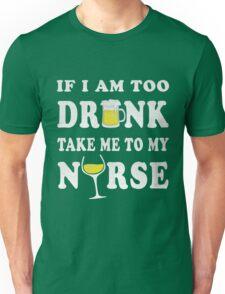 if i am too drunk take me to my nurse Unisex T-Shirt